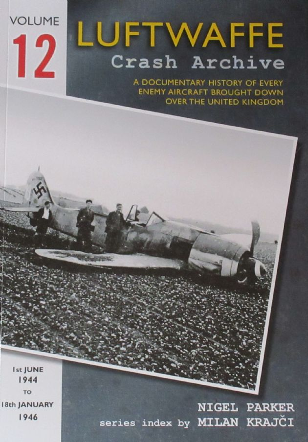 Luftwaffe Crash Archive - Volume 12 (1st June 1944 to 18th January 1946), by Nigel Parker